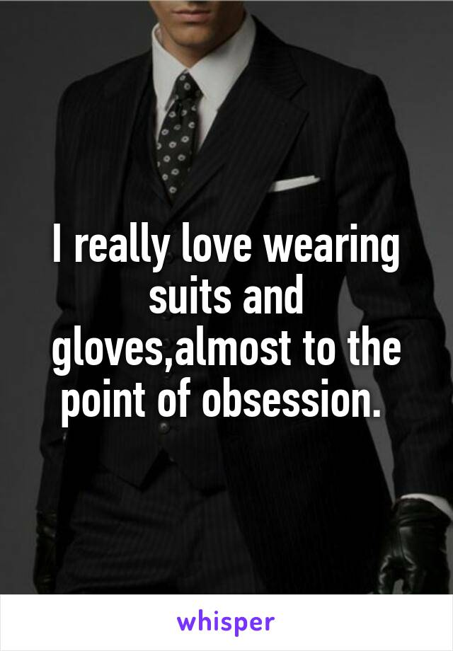 I really love wearing suits and gloves,almost to the point of obsession.
