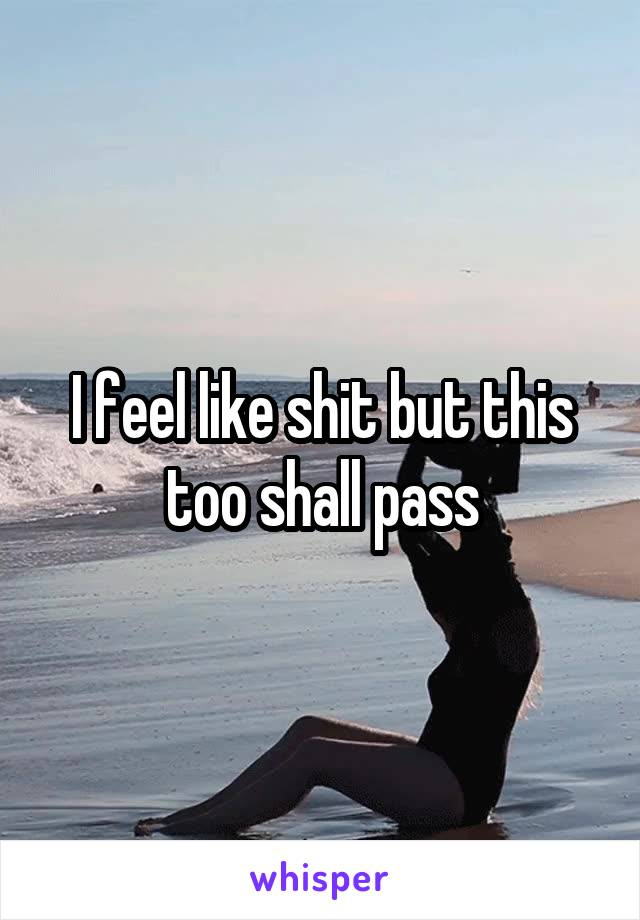I feel like shit but this too shall pass