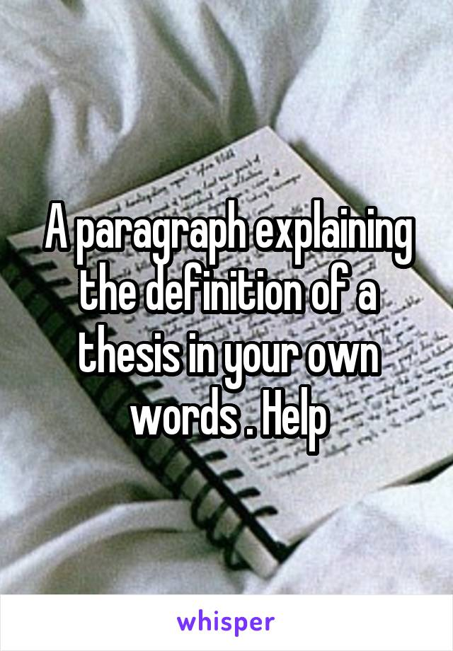 A paragraph explaining the definition of a thesis in your own words . Help