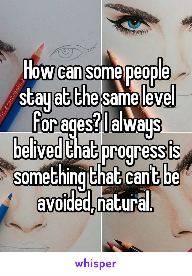 How can some people stay at the same level for ages? I always belived that progress is something that can't be avoided, natural.