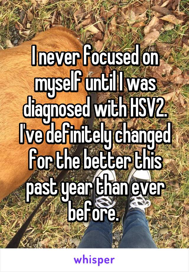 I never focused on myself until I was diagnosed with HSV2. I've definitely changed for the better this past year than ever before.