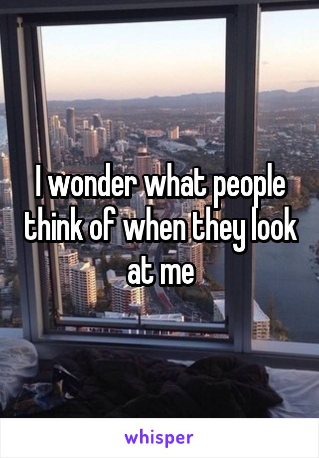 I wonder what people think of when they look at me