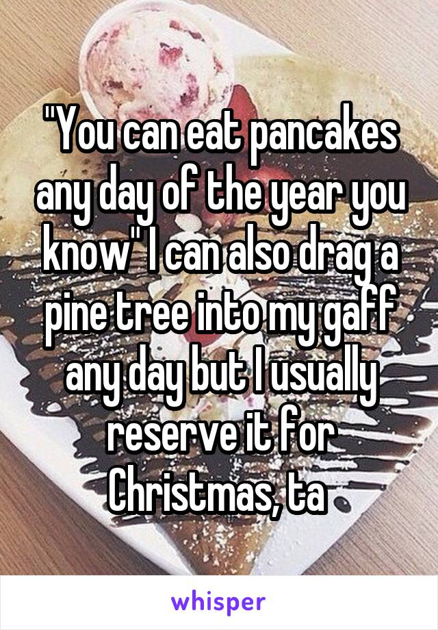 """""""You can eat pancakes any day of the year you know"""" I can also drag a pine tree into my gaff any day but I usually reserve it for Christmas, ta"""