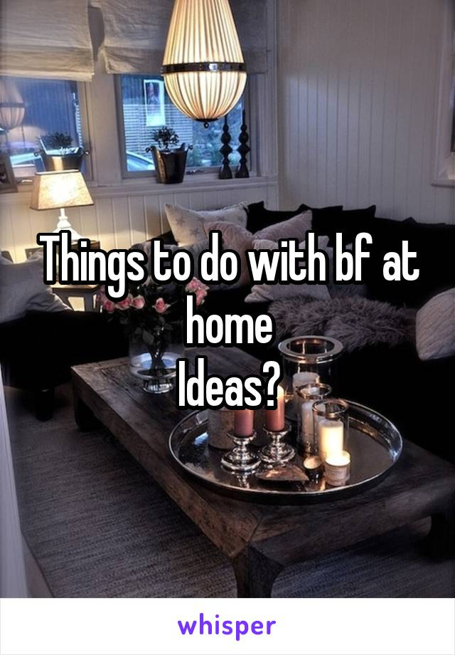Things to do with bf at home Ideas?