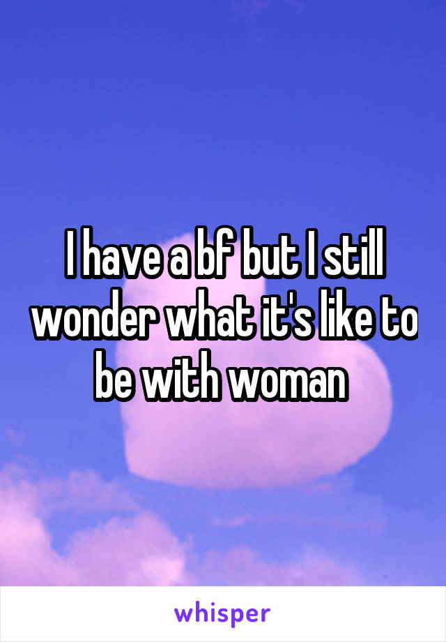 I have a bf but I still wonder what it's like to be with woman