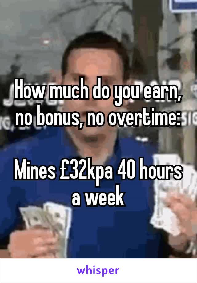 How much do you earn, no bonus, no overtime:  Mines £32kpa 40 hours a week