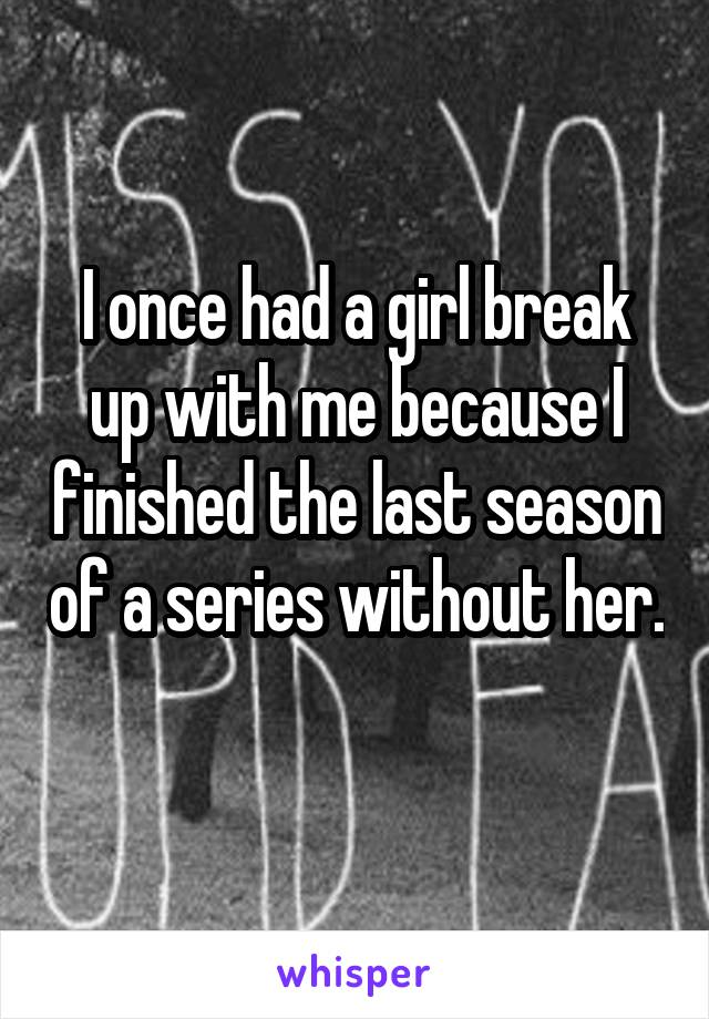 I once had a girl break up with me because I finished the last season of a series without her.