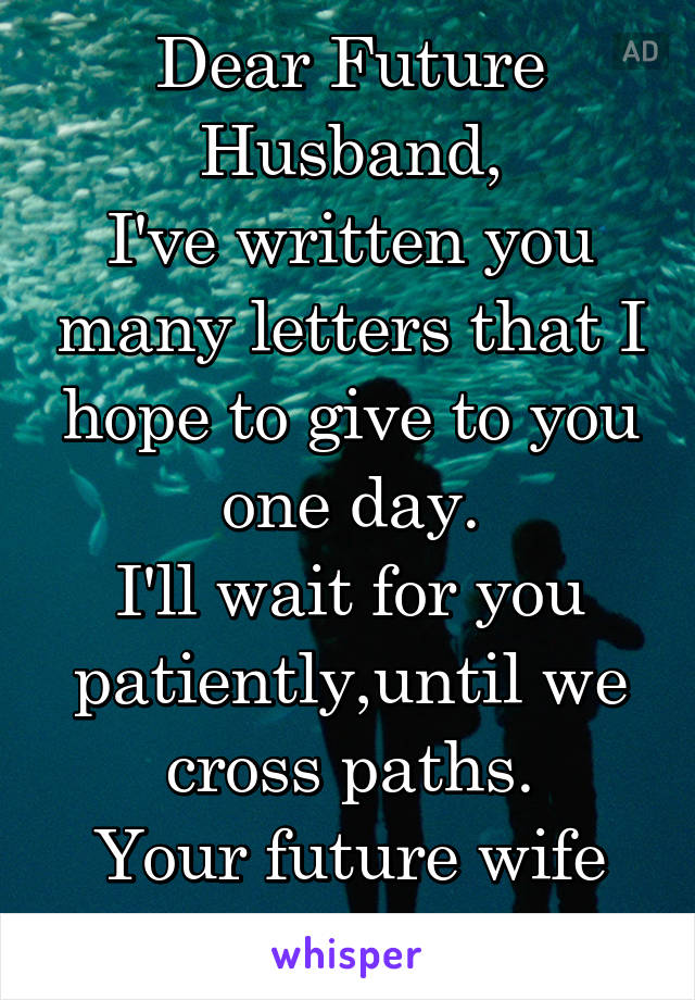Dear Future Husband, I've written you many letters that I hope to give to you one day. I'll wait for you patiently,until we cross paths. Your future wife
