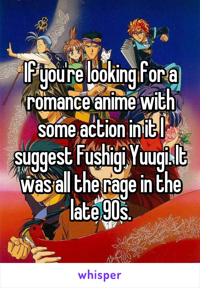 If you're looking for a romance anime with some action in it I suggest Fushigi Yuugi. It was all the rage in the late 90s.