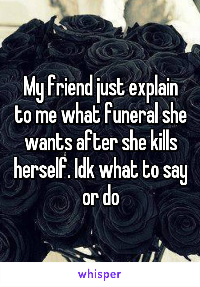 My friend just explain to me what funeral she wants after she kills herself. Idk what to say or do