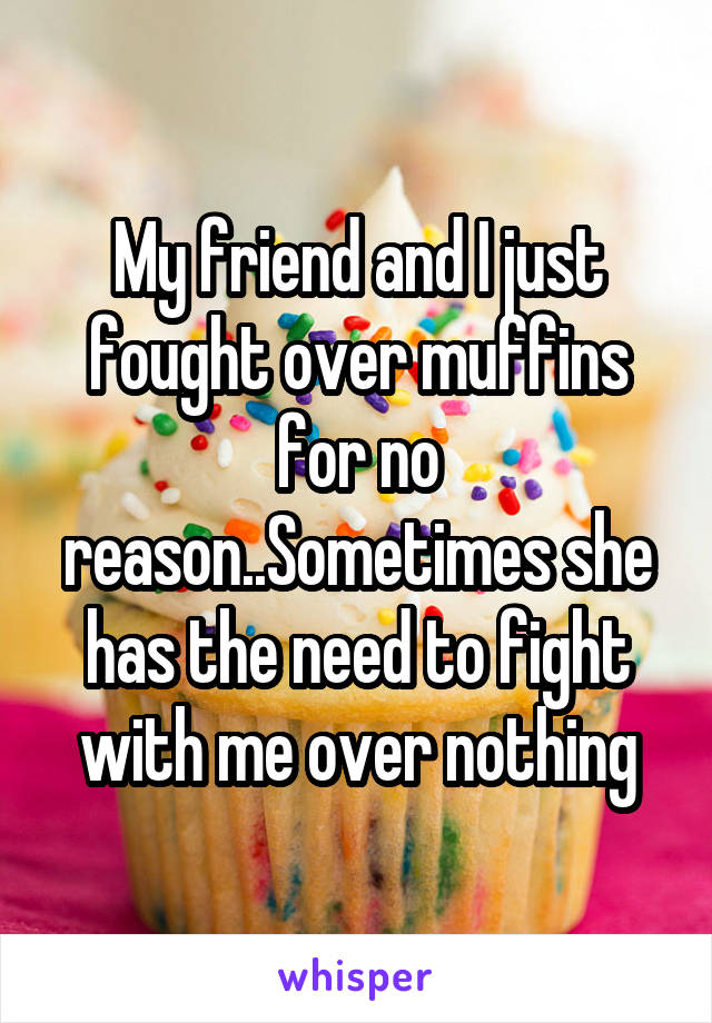 My friend and I just fought over muffins for no reason..Sometimes she has the need to fight with me over nothing