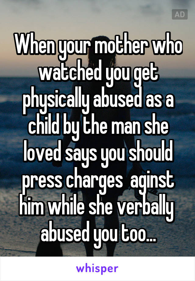 When your mother who watched you get physically abused as a child by the man she loved says you should press charges  aginst him while she verbally  abused you too...