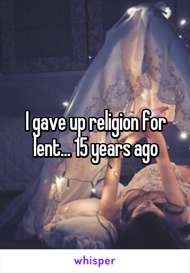 I gave up religion for lent... 15 years ago