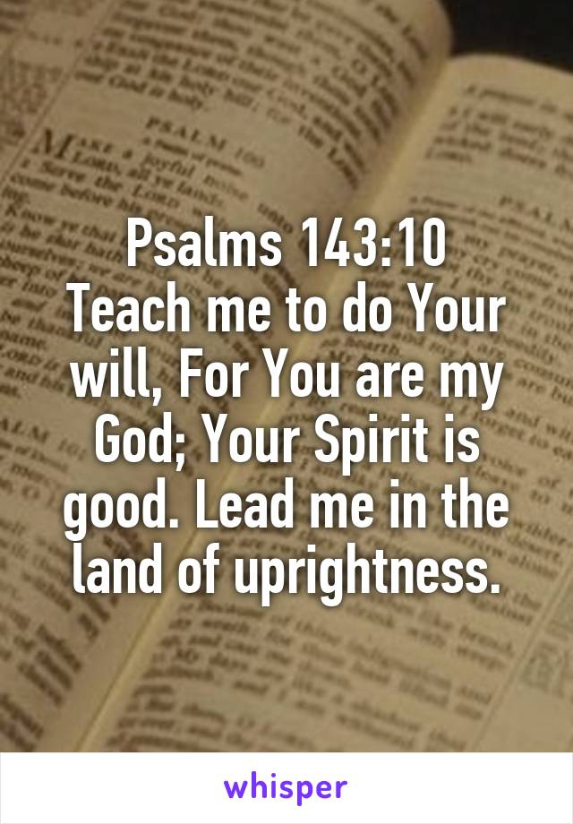 Psalms 143:10 Teach me to do Your will, For You are my God; Your Spirit is good. Lead me in the land of uprightness.