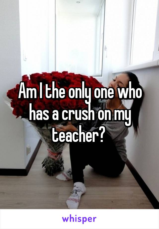 Am I the only one who has a crush on my teacher?