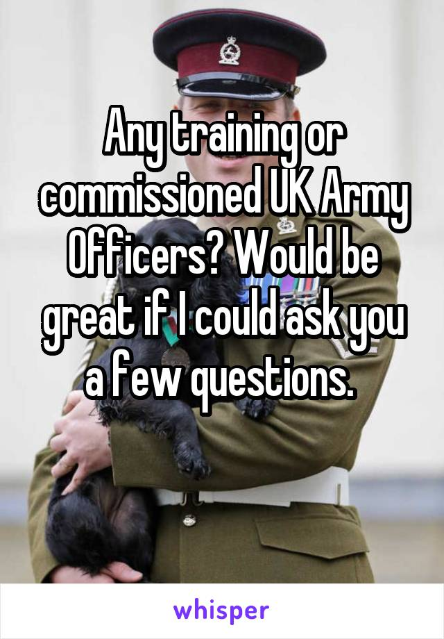 Any training or commissioned UK Army Officers? Would be great if I could ask you a few questions.