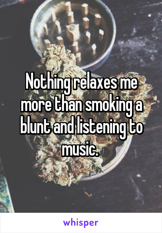 Nothing relaxes me more than smoking a blunt and listening to music.