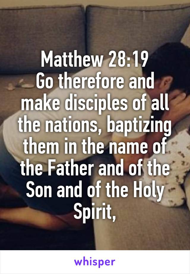 Matthew 28:19 Go therefore and make disciples of all the nations, baptizing them in the name of the Father and of the Son and of the Holy Spirit,
