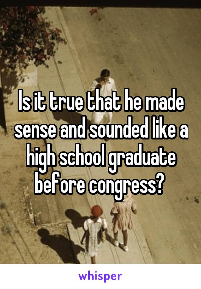 Is it true that he made sense and sounded like a high school graduate before congress?