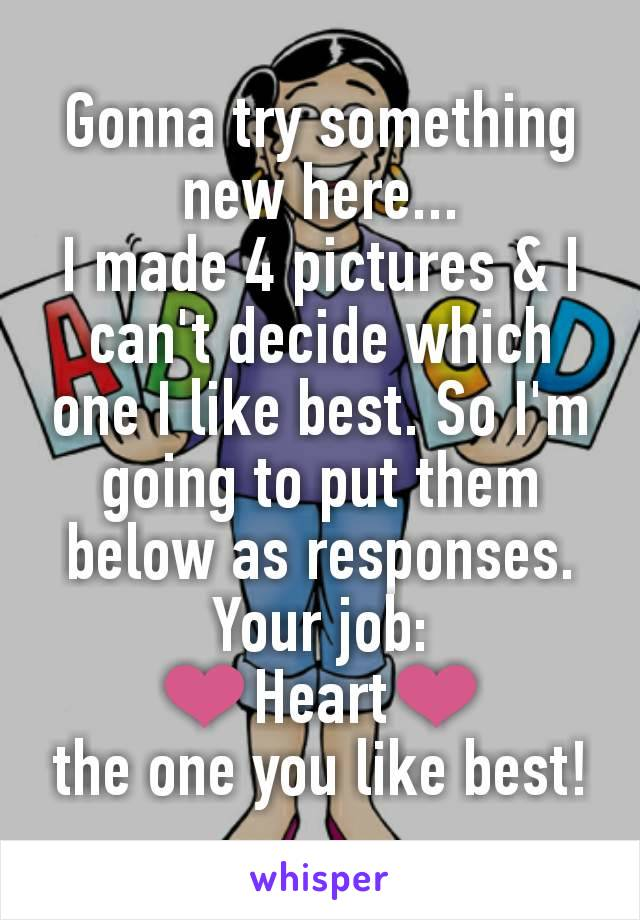 Gonna try something new here... I made 4 pictures & I can't decide which one I like best. So I'm going to put them below as responses. Your job: ❤️Heart❤️ the one you like best!