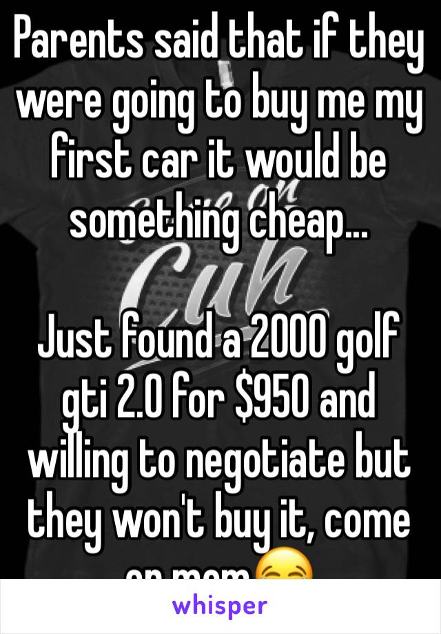 Parents said that if they were going to buy me my first car it would be something cheap...  Just found a 2000 golf gti 2.0 for $950 and willing to negotiate but they won't buy it, come on mom😂