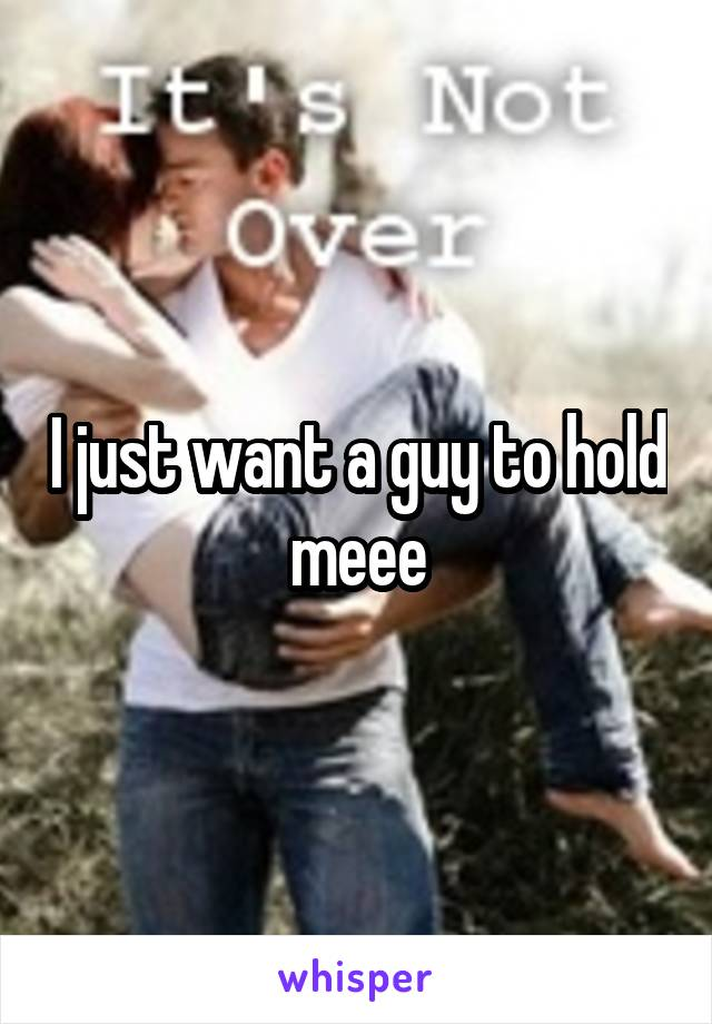 I just want a guy to hold meee