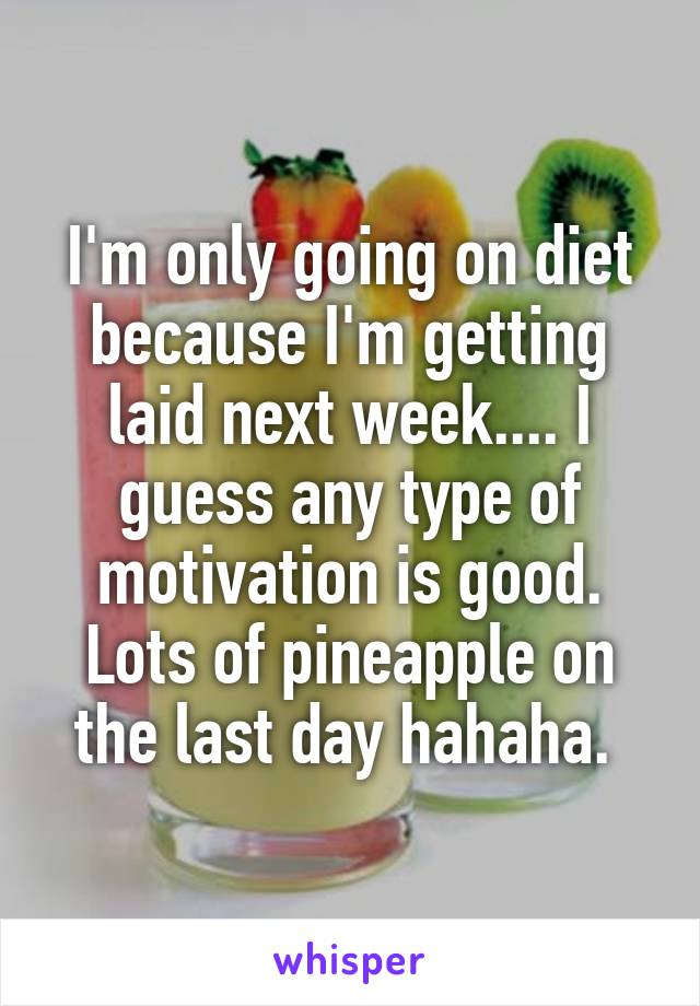 I'm only going on diet because I'm getting laid next week.... I guess any type of motivation is good. Lots of pineapple on the last day hahaha.