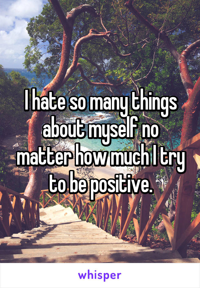 I hate so many things about myself no matter how much I try to be positive.