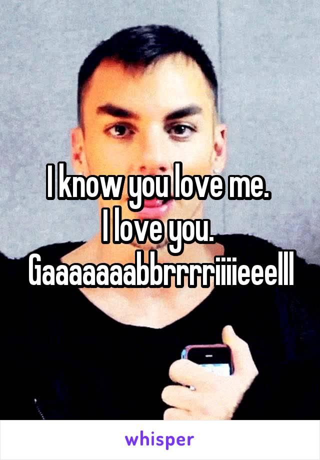 I know you love me.  I love you.  Gaaaaaaabbrrrriiiieeelll