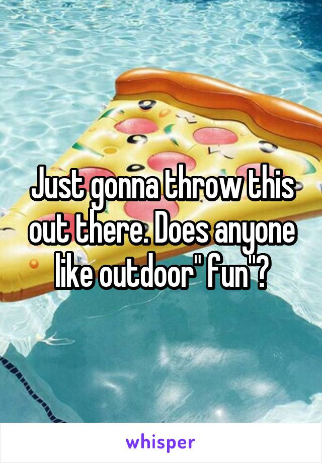 """Just gonna throw this out there. Does anyone like outdoor"""" fun""""?"""