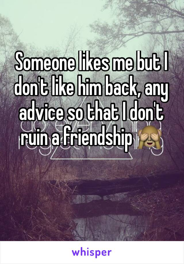 Someone likes me but I don't like him back, any advice so that I don't ruin a friendship 🙈