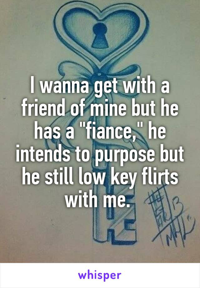 """I wanna get with a friend of mine but he has a """"fiance,"""" he intends to purpose but he still low key flirts with me."""