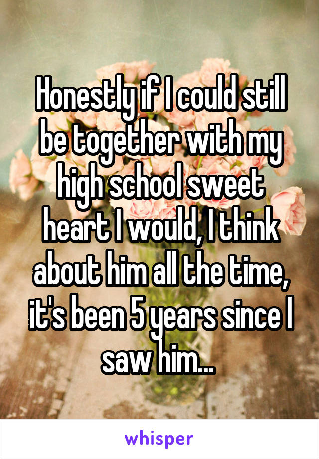Honestly if I could still be together with my high school sweet heart I would, I think about him all the time, it's been 5 years since I saw him...