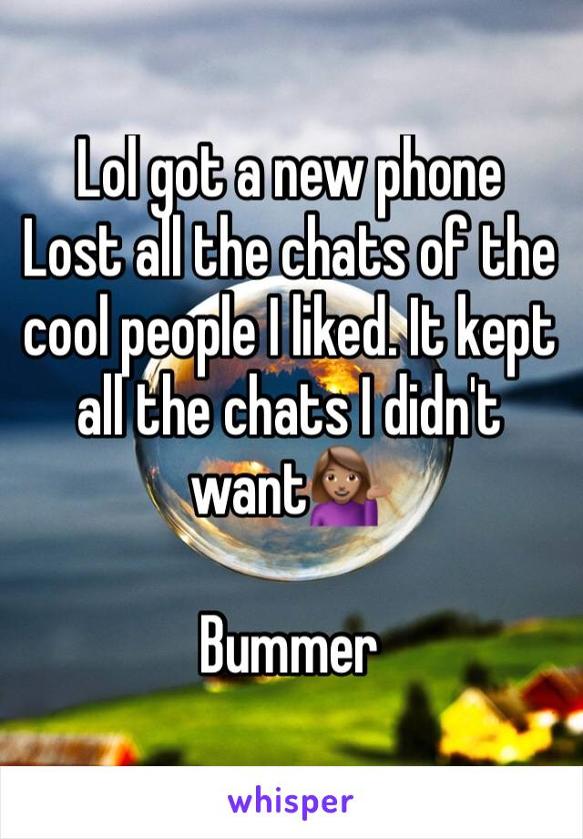 Lol got a new phone Lost all the chats of the cool people I liked. It kept all the chats I didn't want💁🏽  Bummer