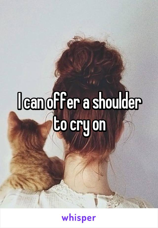 I can offer a shoulder to cry on