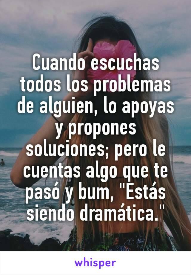 """Cuando escuchas todos los problemas de alguien, lo apoyas y propones soluciones; pero le cuentas algo que te pasó y bum, """"Estás siendo dramática."""""""