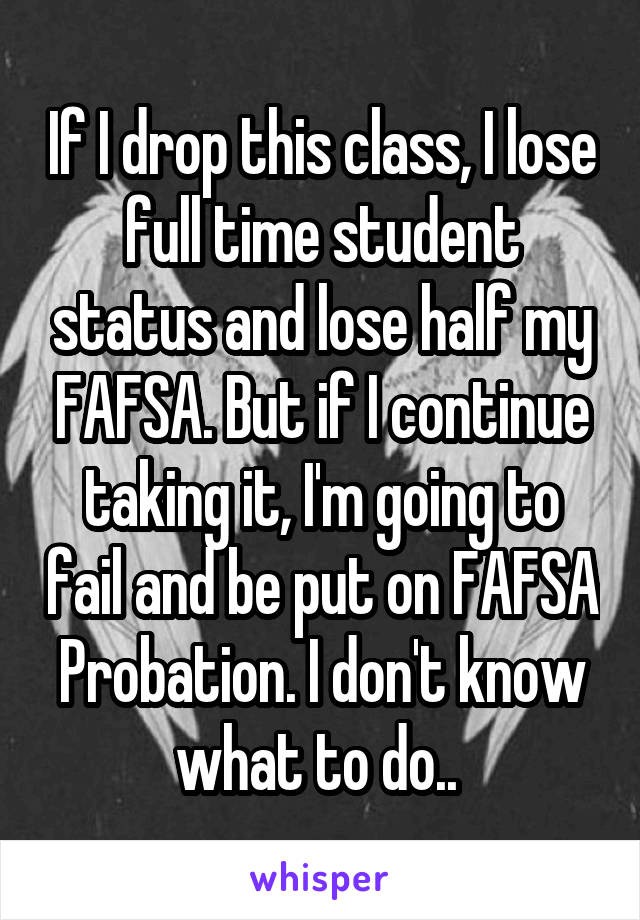 If I drop this class, I lose full time student status and lose half my FAFSA. But if I continue taking it, I'm going to fail and be put on FAFSA Probation. I don't know what to do..