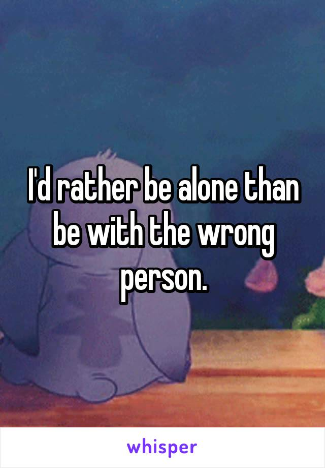 I'd rather be alone than be with the wrong person.