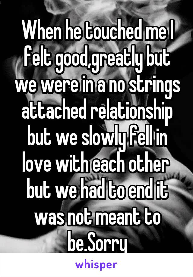 When he touched me I felt good,greatly but we were in a no strings attached relationship but we slowly fell in love with each other  but we had to end it was not meant to be.Sorry