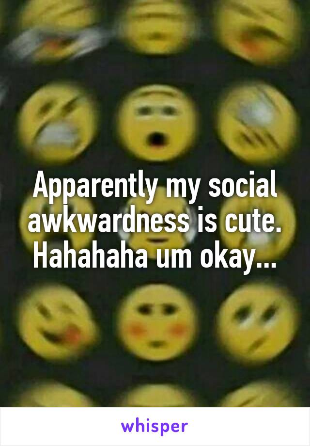 Apparently my social awkwardness is cute. Hahahaha um okay...