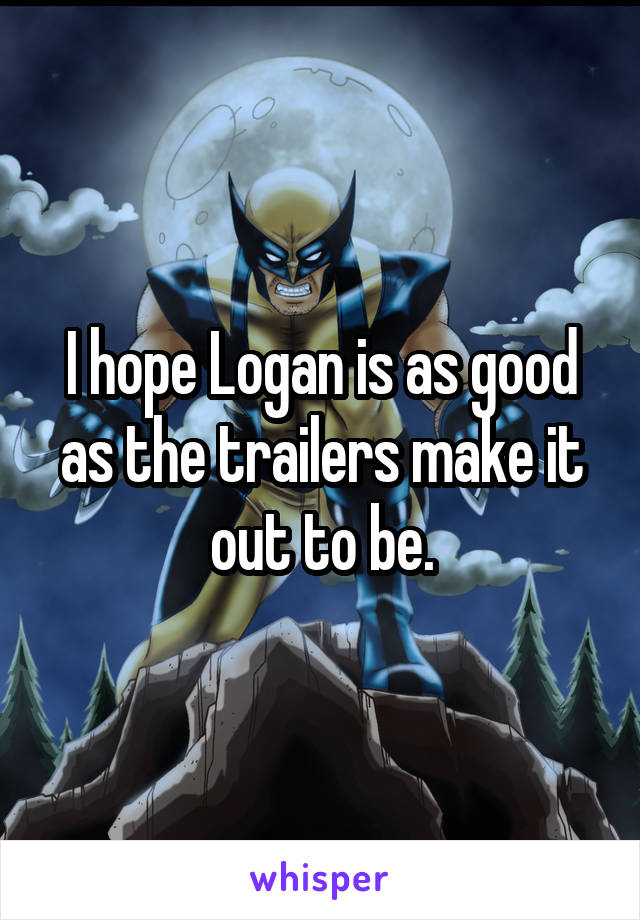 I hope Logan is as good as the trailers make it out to be.