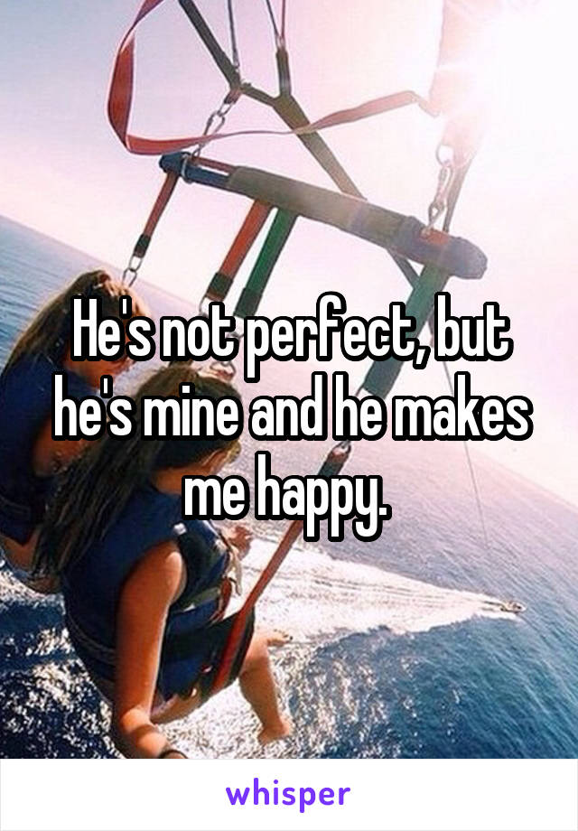 Hes not perfect but hes perfect for me