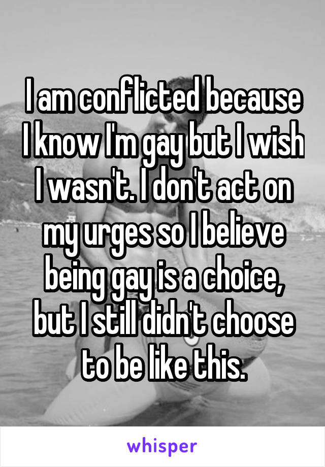 I am conflicted because I know I'm gay but I wish I wasn't. I don't act on my urges so I believe being gay is a choice, but I still didn't choose to be like this.