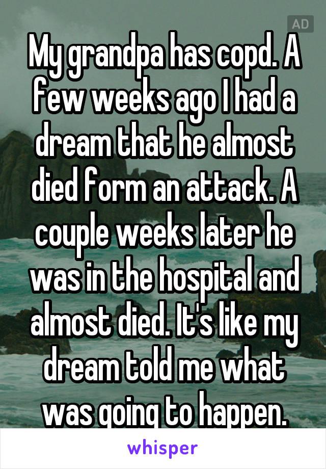 My grandpa has copd  A few weeks ago I had a dream that he