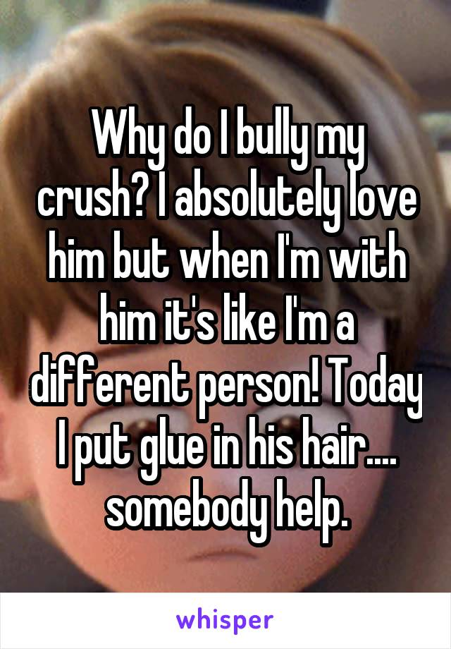 Why do I bully my crush? I absolutely love him but when I'm with him it's like I'm a different person! Today I put glue in his hair.... somebody help.