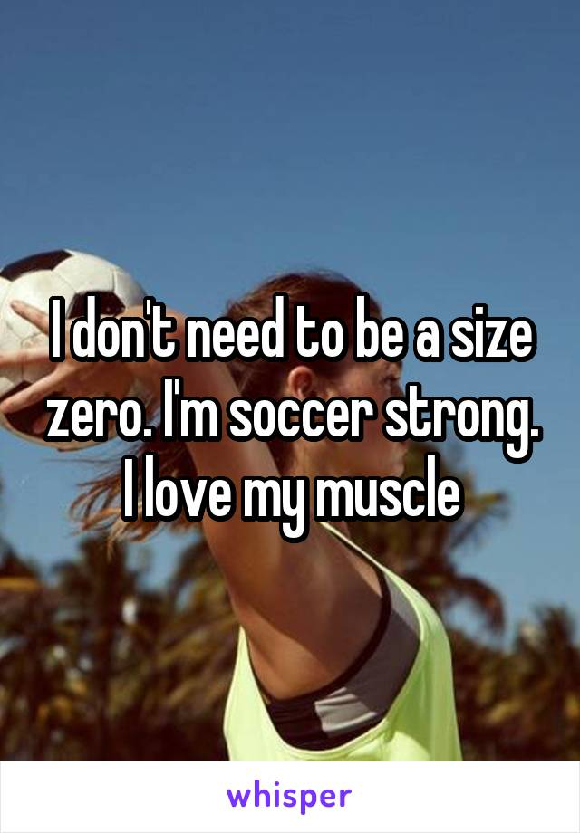 I don't need to be a size zero. I'm soccer strong. I love my muscle
