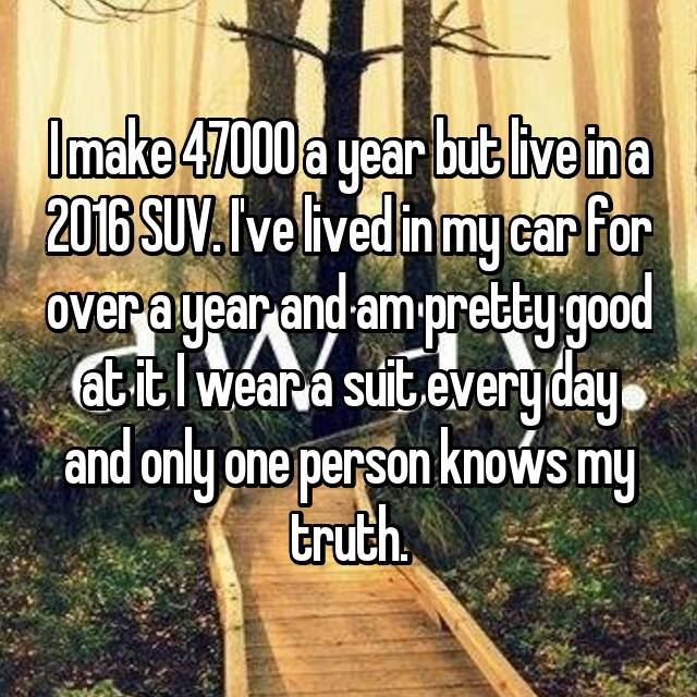 I make 47000 a year but live in a 2016 SUV. I've lived in my car for over a year and am pretty good at it I wear a suit every day and only one person knows my truth.