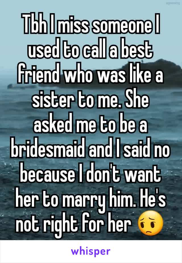 Tbh I miss someone I used to call a best friend who was like a sister to me. She asked me to be a bridesmaid and I said no because I don't want her to marry him. He's not right for her 😔