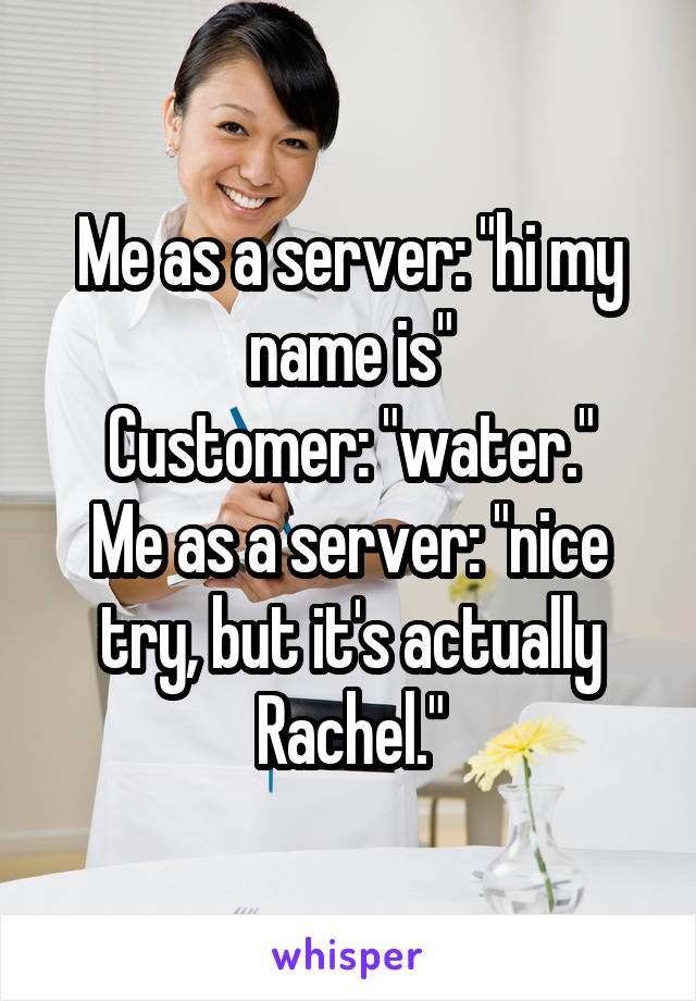 "Me as a server: ""hi my name is"" Customer: ""water."" Me as a server: ""nice try, but it's actually Rachel."""