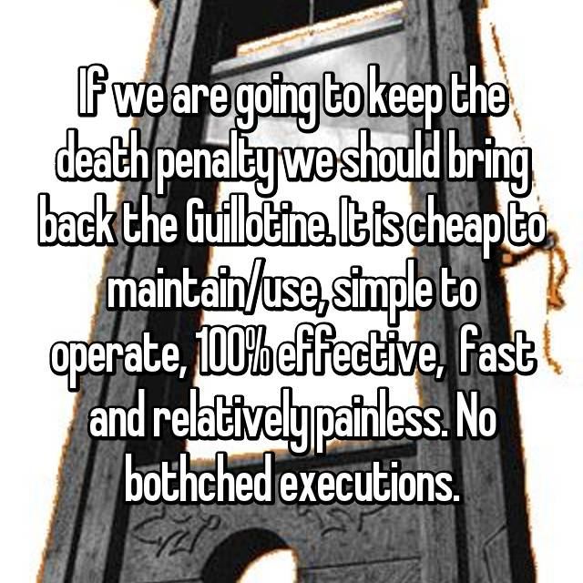 If we are going to keep the death penalty we should bring back the Guillotine. It is cheap to maintain/use, simple to operate, 100% effective,  fast and relatively painless. No bothched executions.
